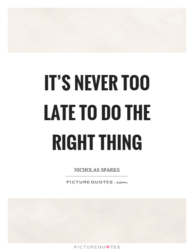 It's never too late to do the right thing Picture Quote #1