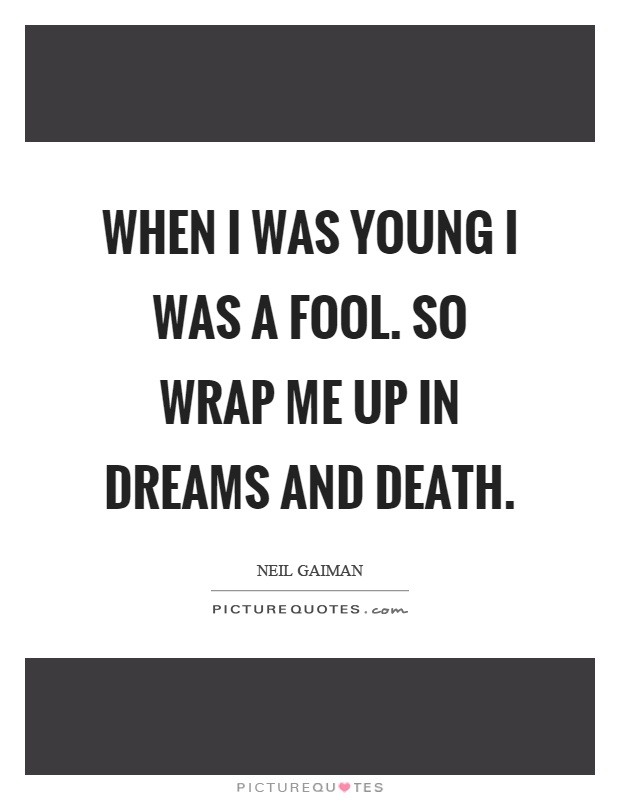 When I was young I was a fool. So wrap me up in dreams and death Picture Quote #1