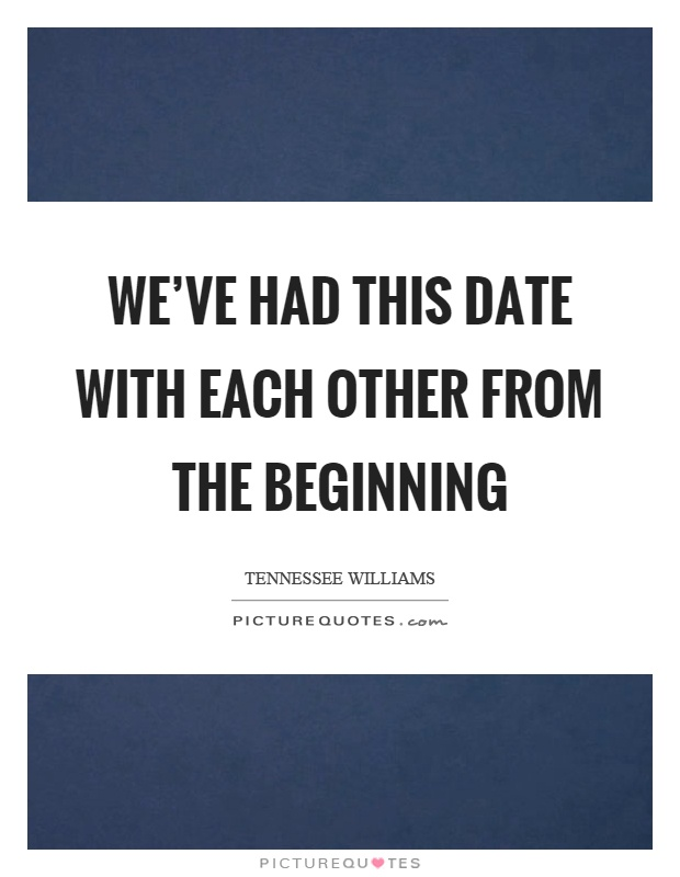 We've had this date with each other from the beginning Picture Quote #1