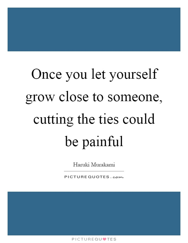 Once you let yourself grow close to someone, cutting the ties could be painful Picture Quote #1