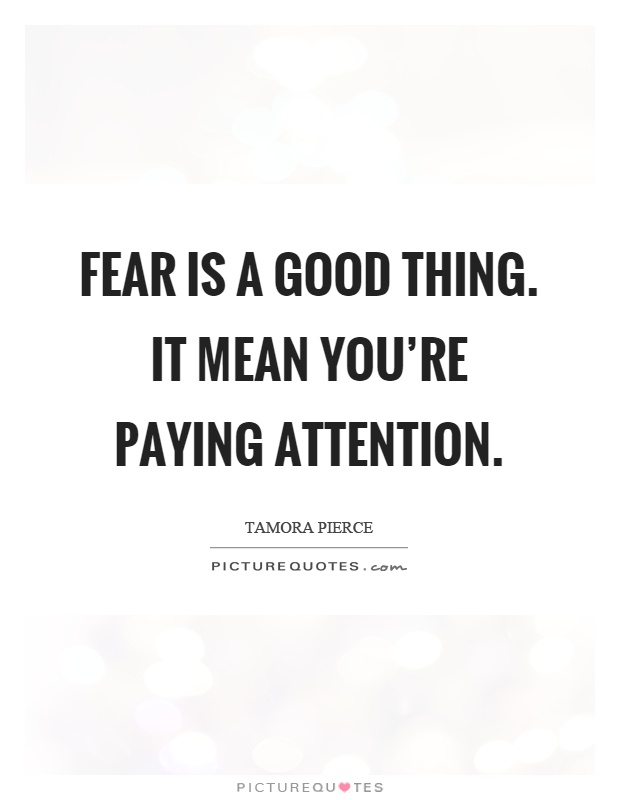 Fear is a good thing. It mean you're paying attention Picture Quote #1