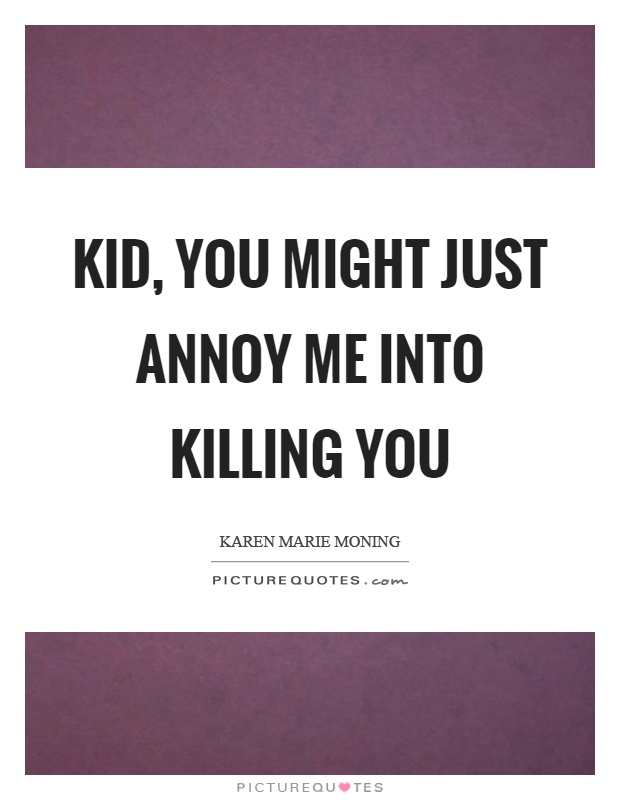 Kid, you might just annoy me into killing you Picture Quote #1