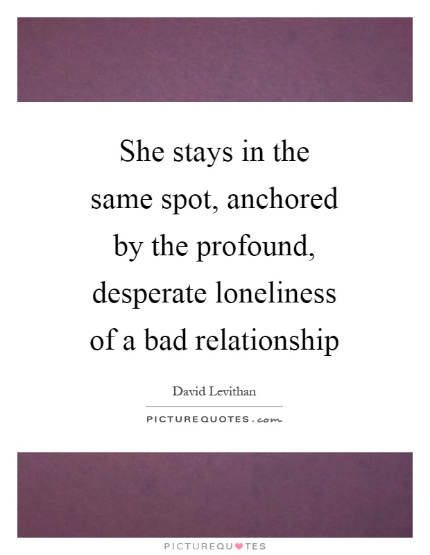 She stays in the same spot, anchored by the profound, desperate loneliness of a bad relationship Picture Quote #1
