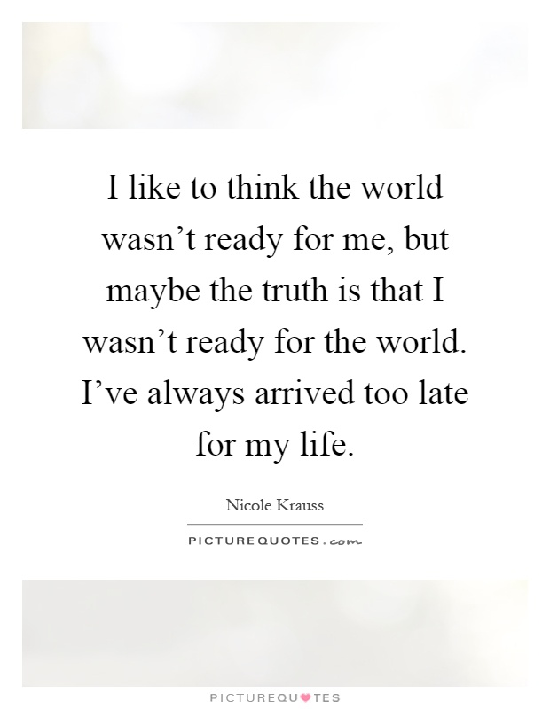 I like to think the world wasn't ready for me, but maybe the truth is that I wasn't ready for the world. I've always arrived too late for my life Picture Quote #1