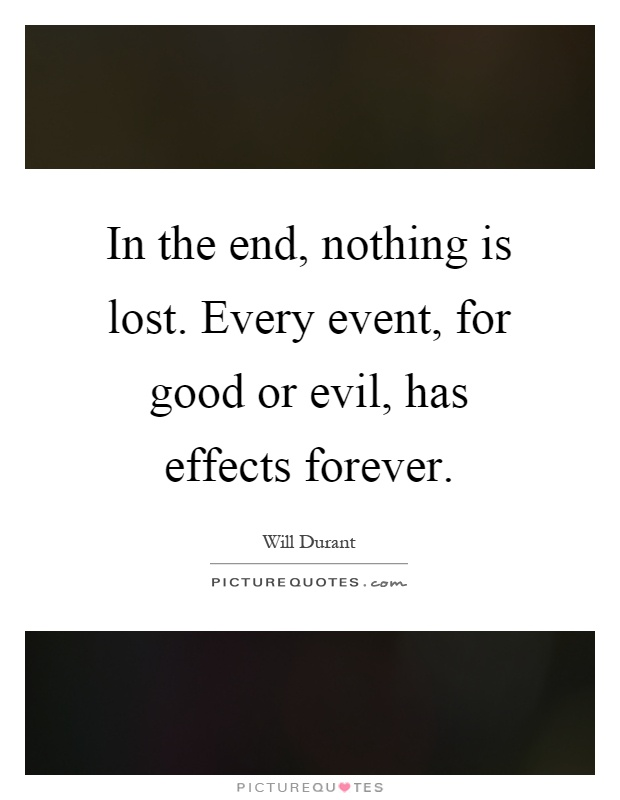 In the end, nothing is lost. Every event, for good or evil, has effects forever Picture Quote #1