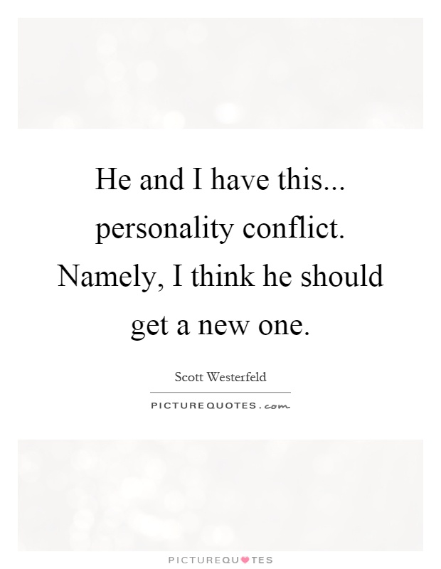 He and I have this... personality conflict. Namely, I think he should get a new one Picture Quote #1