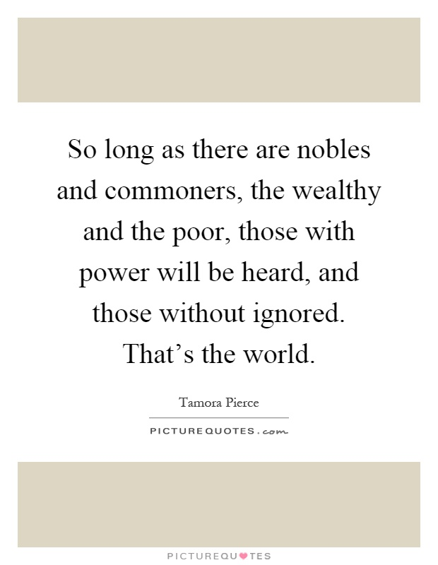 So long as there are nobles and commoners, the wealthy and the poor, those with power will be heard, and those without ignored. That's the world Picture Quote #1