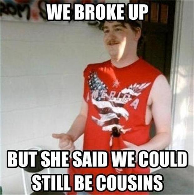 We broke up. But she said we could still be cousins Picture Quote #1