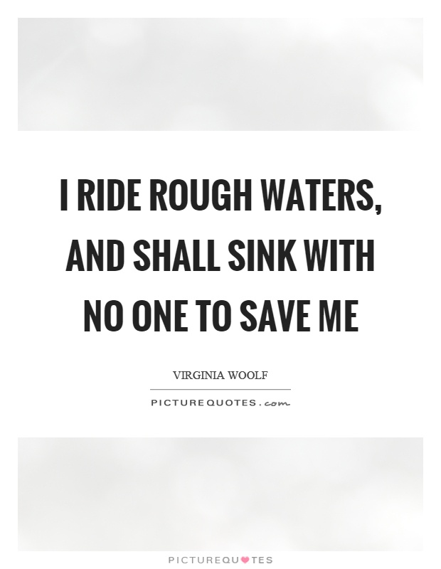 I ride rough waters, and shall sink with no one to save me Picture Quote #1