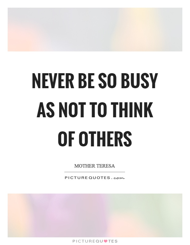 Never be so busy as not to think of others Picture Quote #1