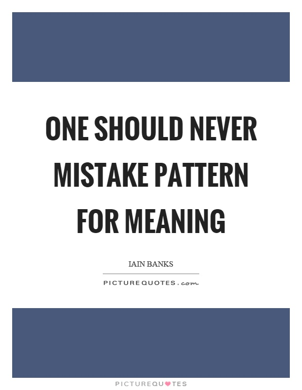 One Should Never Mistake Pattern For Meaning Picture Quotes Gorgeous Pattern Quotes