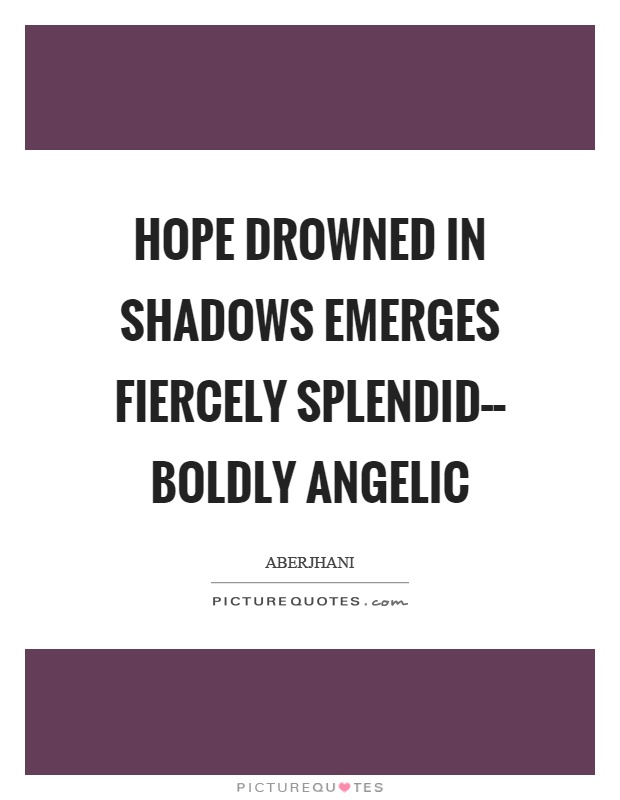 Hope drowned in shadows emerges fiercely splendid–– boldly angelic Picture Quote #1