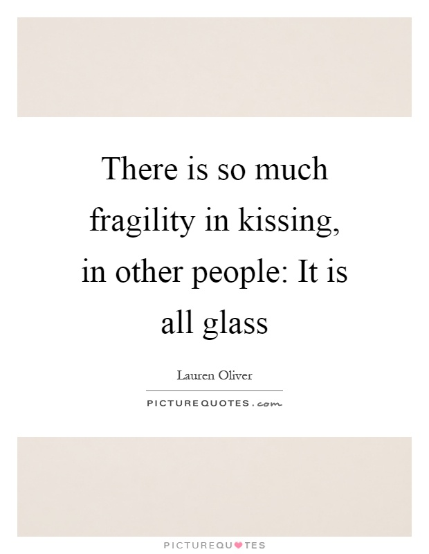 There is so much fragility in kissing, in other people: It is all glass Picture Quote #1