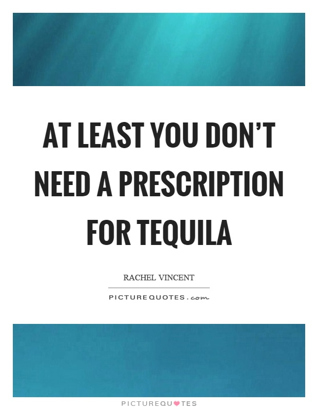 At least you don't need a prescription for tequila Picture Quote #1