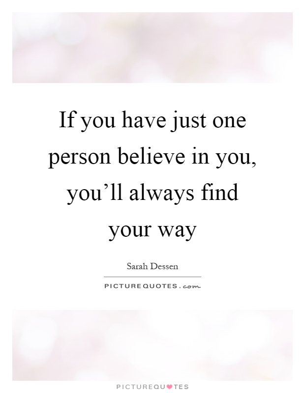 If you have just one person believe in you, you'll always find your way Picture Quote #1