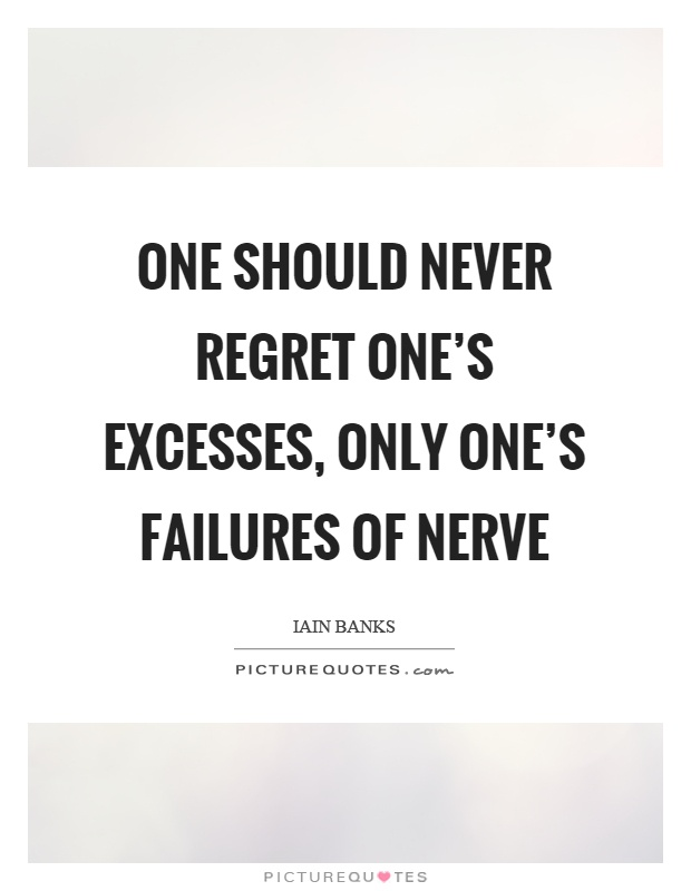 One should never regret one's excesses, only one's failures of nerve Picture Quote #1