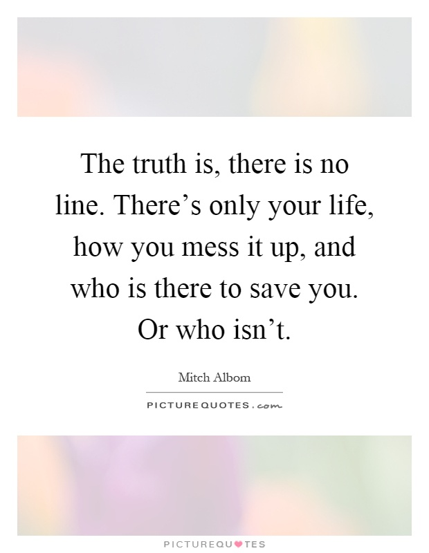 The truth is, there is no line. There's only your life, how you mess it up, and who is there to save you. Or who isn't Picture Quote #1