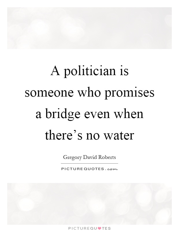 A politician is someone who promises a bridge even when there's no water Picture Quote #1