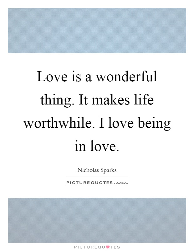 Love is a wonderful thing. It makes life worthwhile. I love being in love Picture Quote #1