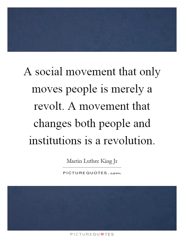 A social movement that only moves people is merely a revolt. A movement that changes both people and institutions is a revolution Picture Quote #1