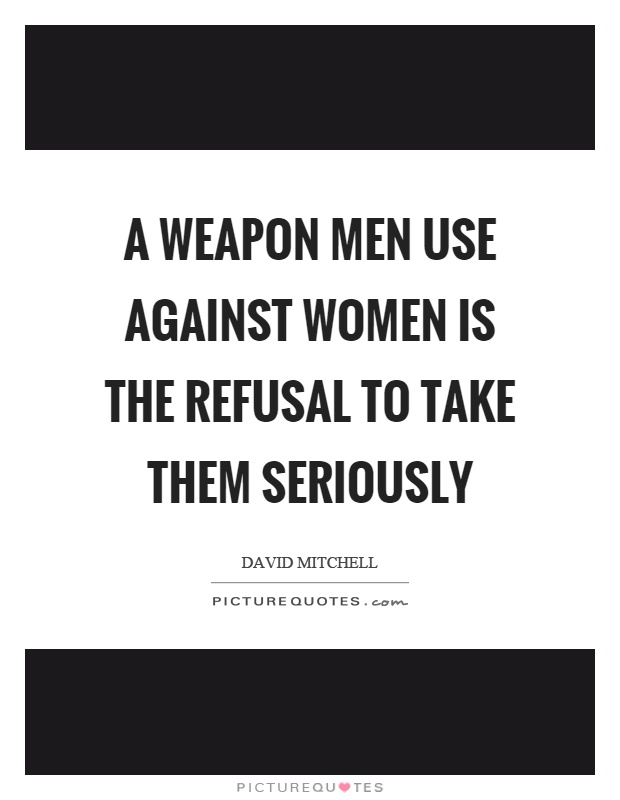 A weapon men use against women is the refusal to take them seriously Picture Quote #1