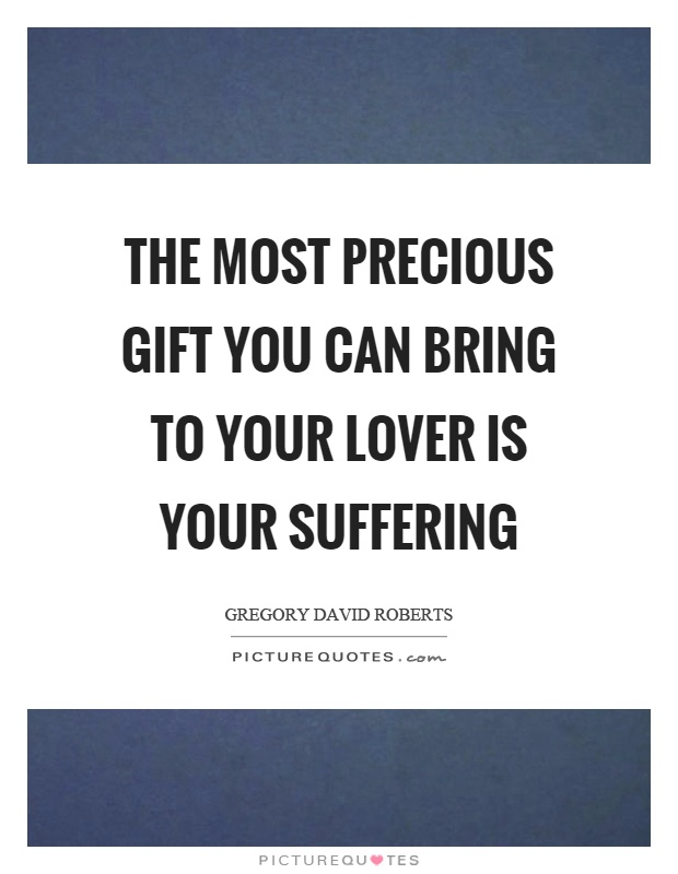 The most precious gift you can bring to your lover is your suffering Picture Quote #1