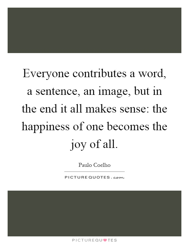 Everyone contributes a word, a sentence, an image, but in the end it all makes sense: the happiness of one becomes the joy of all Picture Quote #1