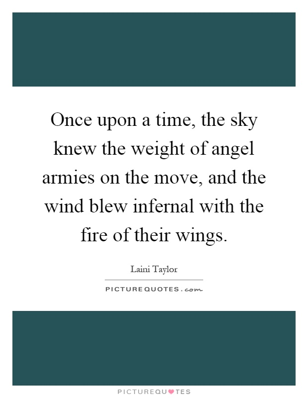 Once upon a time, the sky knew the weight of angel armies on the move, and the wind blew infernal with the fire of their wings Picture Quote #1