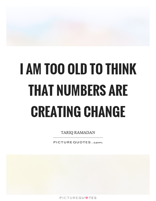 I am too old to think that numbers are creating change Picture Quote #1