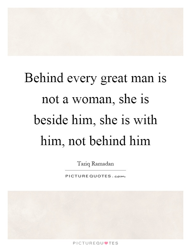 Behind every great man is not a woman, she is beside him, she is with him, not behind him Picture Quote #1