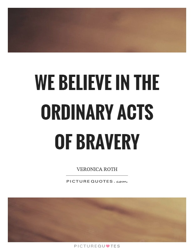 We believe in the ordinary acts of bravery Picture Quote #1