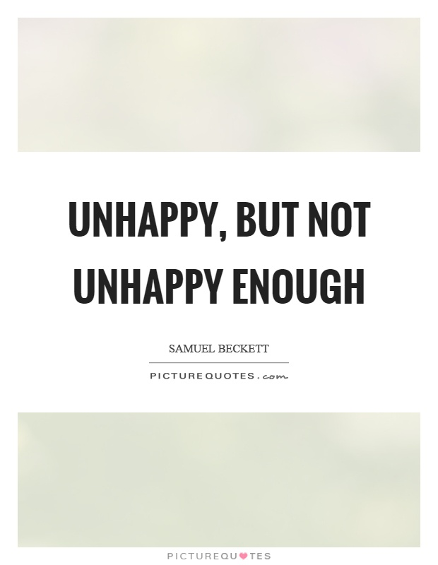 Unhappy, but not unhappy enough Picture Quote #1