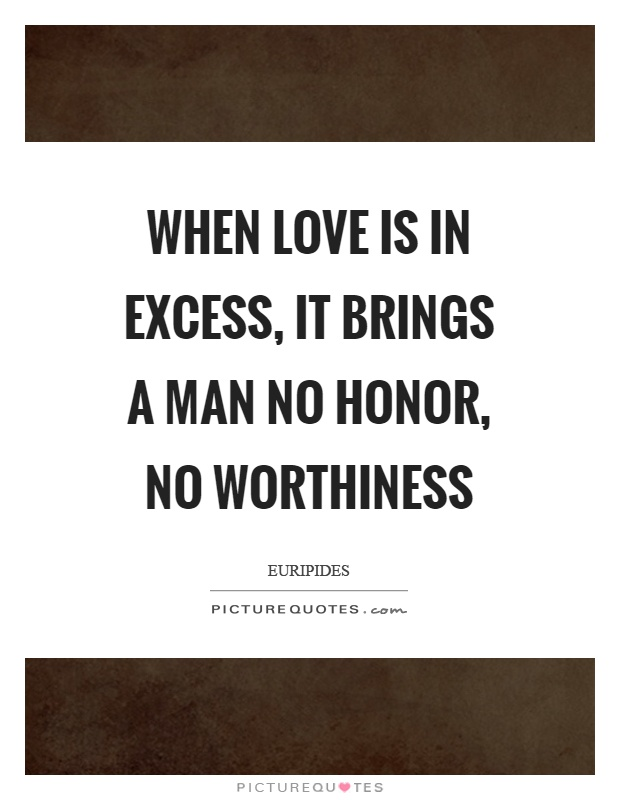 When love is in excess, it brings a man no honor, no worthiness Picture Quote #1