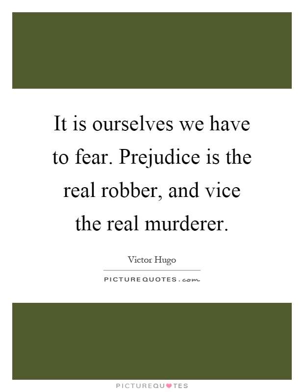 It is ourselves we have to fear. Prejudice is the real robber, and vice the real murderer Picture Quote #1