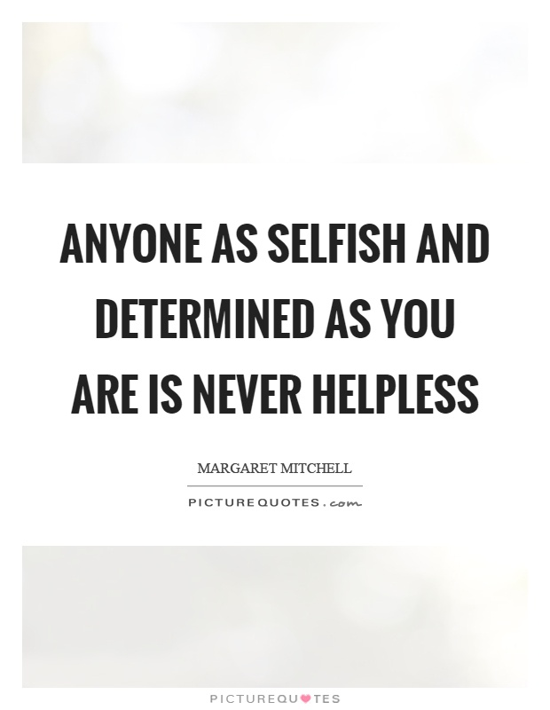 Anyone as selfish and determined as you are is never helpless Picture Quote #1