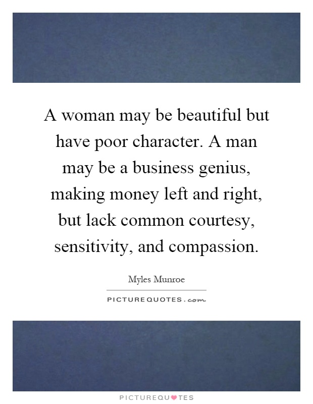 A woman may be beautiful but have poor character. A man may be a business genius, making money left and right, but lack common courtesy, sensitivity, and compassion Picture Quote #1