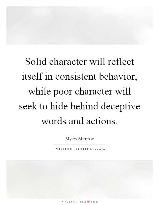 Solid character will reflect itself in consistent behavior, while poor character will seek to hide behind deceptive words and actions Picture Quote #1