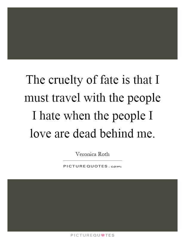 The cruelty of fate is that I must travel with the people I hate when the people I love are dead behind me Picture Quote #1