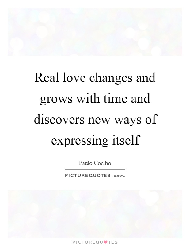 Real love changes and grows with time and discovers new ways of expressing itself Picture Quote #1