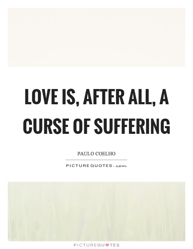 Love is, after all, a curse of suffering Picture Quote #1
