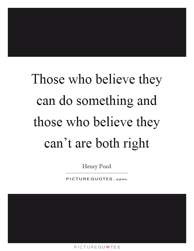 Those who believe they can do something and those who believe they can't are both right Picture Quote #1