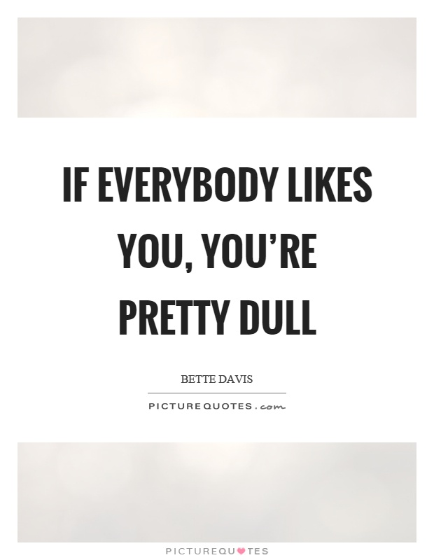 If everybody likes you, you're pretty dull Picture Quote #1