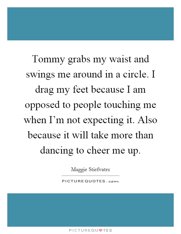Tommy grabs my waist and swings me around in a circle. I drag my feet because I am opposed to people touching me when I'm not expecting it. Also because it will take more than dancing to cheer me up Picture Quote #1