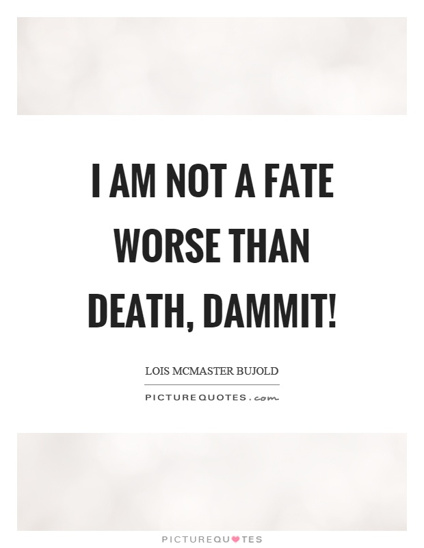 I am not a fate worse than death, dammit! Picture Quote #1