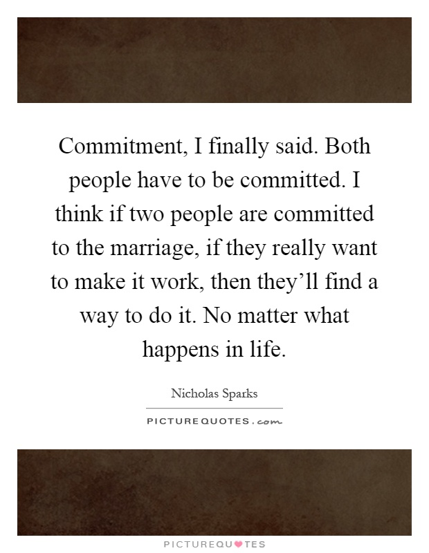 Commitment, I finally said. Both people have to be committed. I think if two people are committed to the marriage, if they really want to make it work, then they'll find a way to do it. No matter what happens in life Picture Quote #1