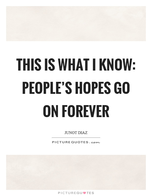 This is what I know: people's hopes go on forever Picture Quote #1