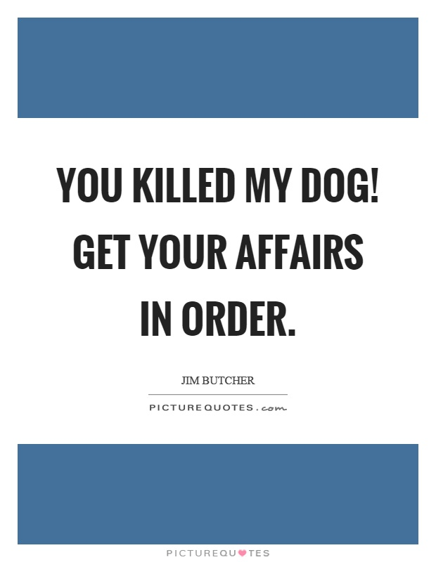 You killed my dog! Get your affairs in order Picture Quote #1