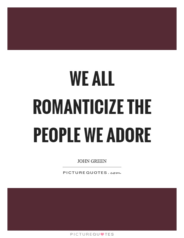 We all romanticize the people we adore Picture Quote #1