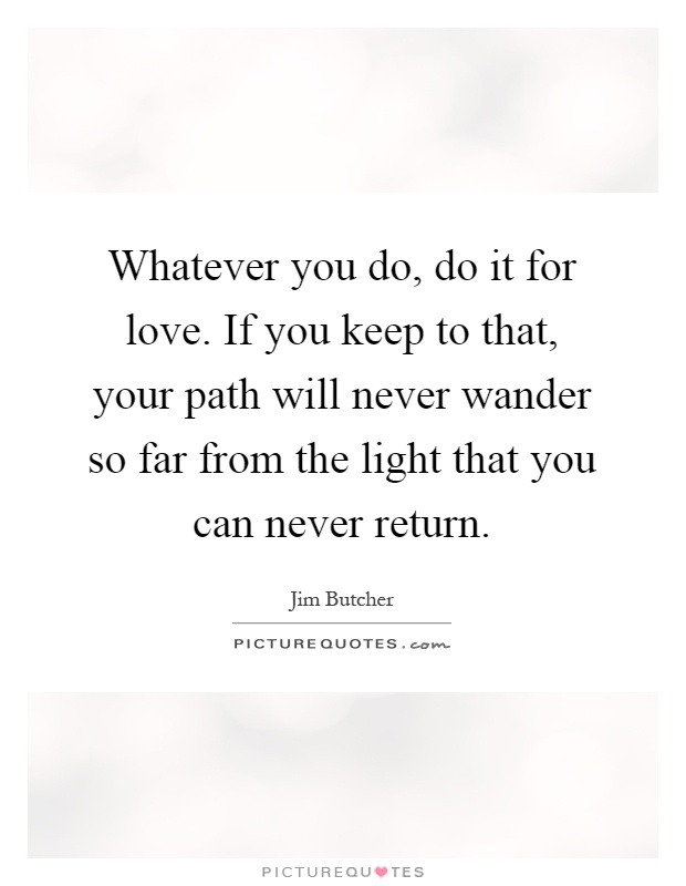 Whatever you do, do it for love. If you keep to that, your path will never wander so far from the light that you can never return Picture Quote #1