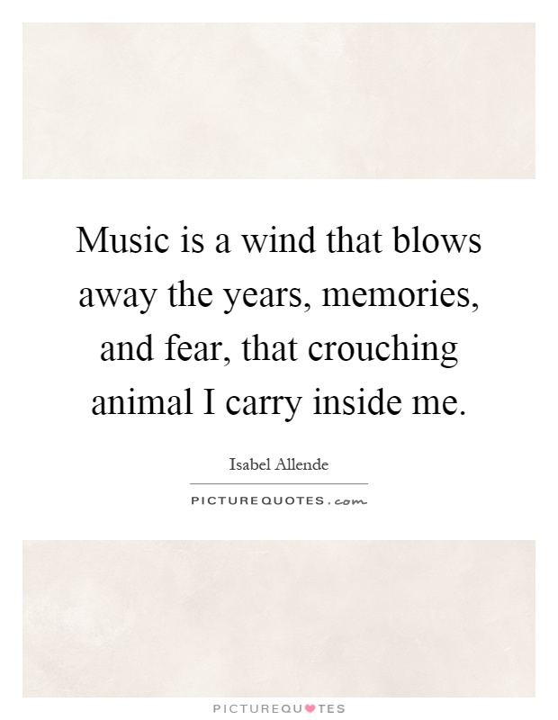 Music is a wind that blows away the years, memories, and fear, that crouching animal I carry inside me Picture Quote #1